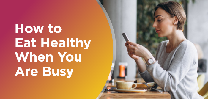 How to Eat Healthy When You Are Busy