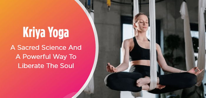 Kriya Yoga: A Sacred Science And A Powerful Way To Liberate The Soul