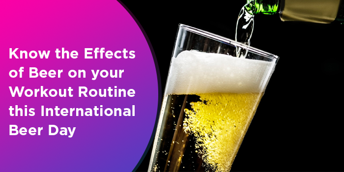 Know The Effects Of Beer On Your Workout Routine This International Beer Day