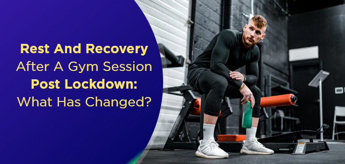 Rest and Recovery After A Gym Session Post Lockdown: What Has Changed?