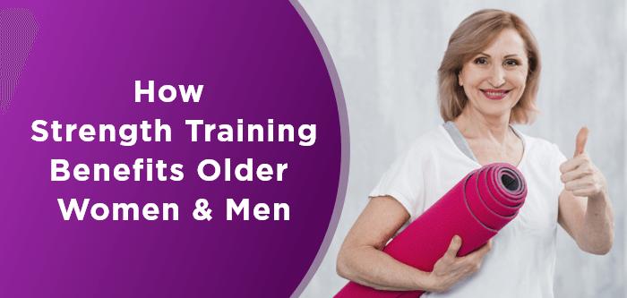 How Strength Training Benefits Older Women & Men