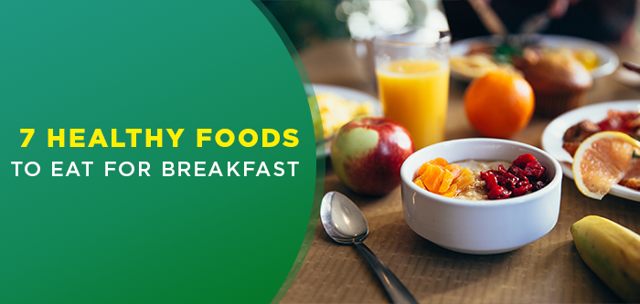 Delicious Breakfast Ideas | 7 Healthy Breakfast Foods