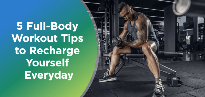 5 Full-Body Workout Tips to Recharge Yourself Everyday