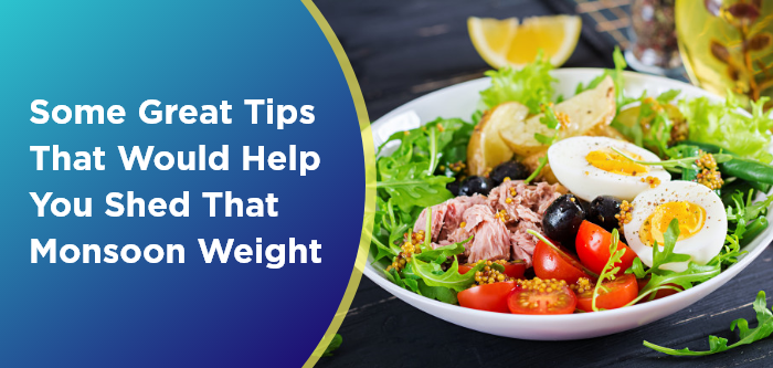 Some Great Tips That Would Help You Shed That Monsoon Weight