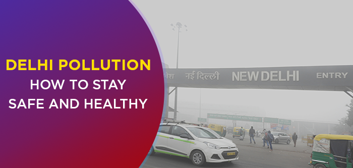 Delhi Air Pollution – How To Stay Safe And Healthy In Air Pollution
