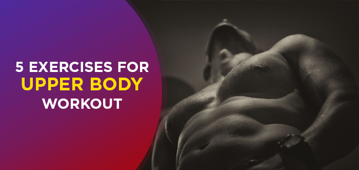 Add These 5 Best Upper Body Exercises To Your Workout Routine