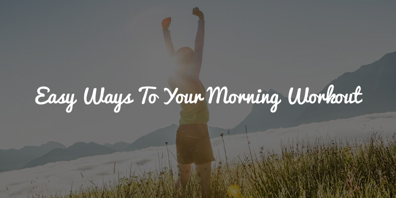 Easy Ways To Your Morning Workout